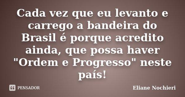 """Cada vez que eu levanto e carrego a bandeira do Brasil é porque acredito ainda, que possa haver """"Ordem e Progresso"""" neste país!... Frase de Eliane Nochieri."""