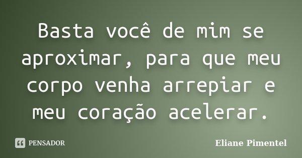 Basta você de mim se aproximar, para que meu corpo venha arrepiar e meu coração acelerar.... Frase de Eliane Pimentel.
