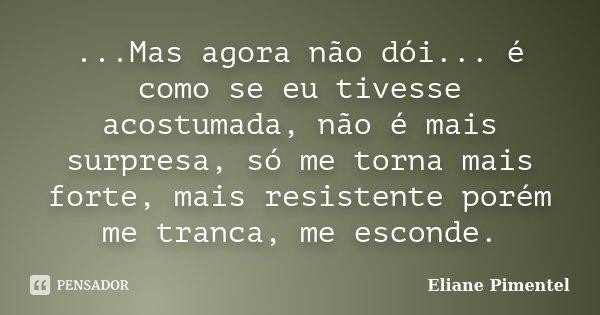 ...Mas agora não dói... é como se eu tivesse acostumada, não é mais surpresa, só me torna mais forte, mais resistente porém me tranca, me esconde.... Frase de Eliane Pimentel.