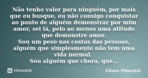 Não tenho valor para ninguém, por mais que eu busque, eu não consigo conquistar ao ponto de alguém demonstrar por mim amor, sei lá, pelo ao menos uma atitude qu... Frase de Eliane Pimentel.
