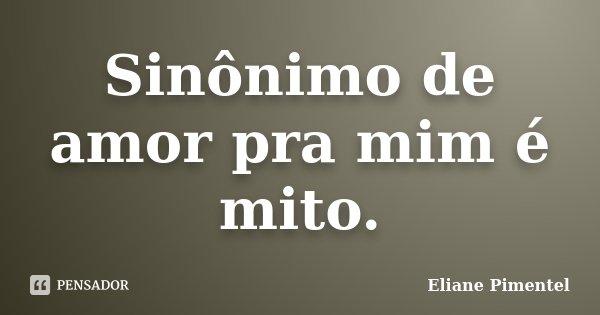 Sinônimo de amor pra mim é mito.... Frase de Eliane Pimentel.
