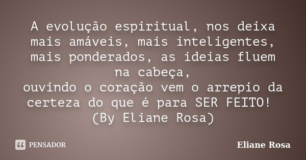 A evolução espiritual, nos deixa mais amáveis, mais inteligentes, mais ponderados, as ideias fluem na cabeça, ouvindo o coração vem o arrepio da certeza do que ... Frase de Eliane Rosa.