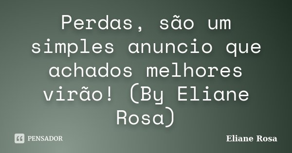Perdas, são um simples anuncio que achados melhores virão! (By Eliane Rosa)... Frase de Eliane Rosa.