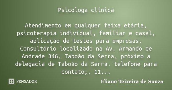 Psicologa clínica Atendimento em qualquer faixa etária, psicoterapia individual, familiar e casal, aplicação de testes para empresas. Consultório localizado na ... Frase de Eliane Teixeira de Souza.