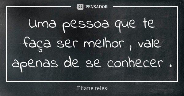 Uma pessoa que te faça ser melhor , vale apenas de se conhecer .... Frase de Eliane teles.