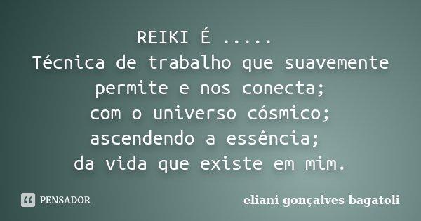 REIKI É ..... Técnica de trabalho que suavemente permite e nos conecta; com o universo cósmico; ascendendo a essência; da vida que existe em mim.... Frase de eliani gonçalves bagatoli.