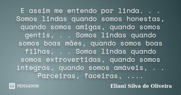 E assim me entendo por linda. . . Somos lindas quando somos honestas, quando somos amigas, quando somos gentis, . . Somos lindas quando somos boas mães, quando ... Frase de Eliani Silva de Oliveira.
