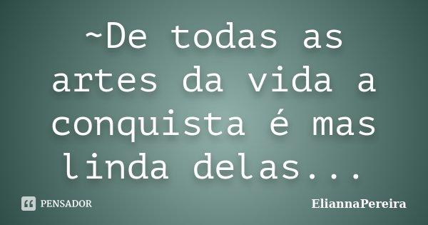 ~De todas as artes da vida a conquista é mas linda delas...... Frase de EliannaPereira.