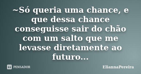 ~Só queria uma chance, e que dessa chance conseguisse sair do chão com um salto que me levasse diretamente ao futuro...... Frase de EliannaPereira.
