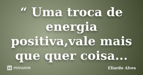 Uma Troca De Energia Positivavale Eliardo Alves