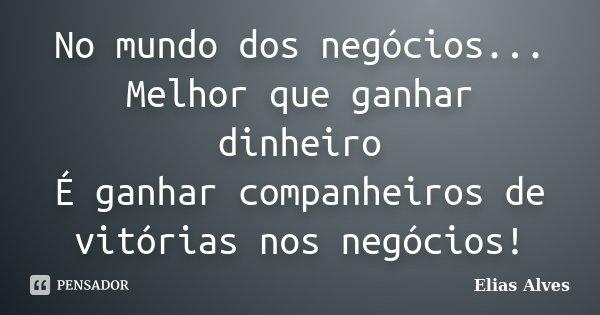 No mundo dos negócios... Melhor que ganhar dinheiro É ganhar companheiros de vitórias nos negócios!... Frase de Elias Alves.