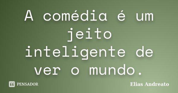 A comédia é um jeito inteligente de ver o mundo.... Frase de Elias Andreato.