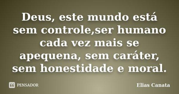 Deus, este mundo está sem controle,ser humano cada vez mais se apequena, sem caráter, sem honestidade e moral.... Frase de Elias Canata.