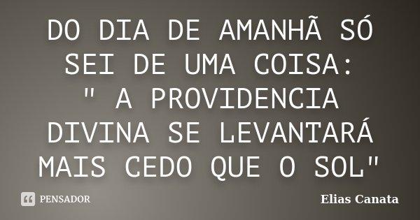 """DO DIA DE AMANHÃ SÓ SEI DE UMA COISA: """" A PROVIDENCIA DIVINA SE LEVANTARÁ MAIS CEDO QUE O SOL""""... Frase de Elias Canata."""