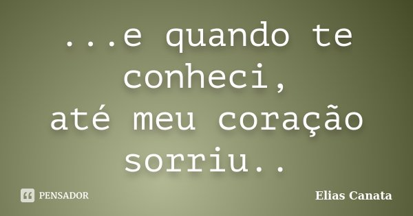 ...e quando te conheci, até meu coração sorriu..... Frase de Elias Canata.