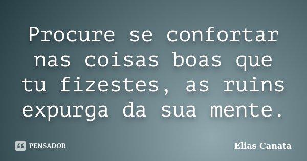 Procure se confortar nas coisas boas que tu fizestes, as ruins expurga da sua mente.... Frase de Elias Canata.
