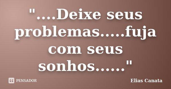 """""""....Deixe seus problemas.....fuja com seus sonhos......""""... Frase de Elias Canata."""