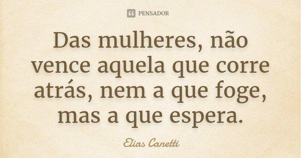 Das mulheres, não vence aquela que corre atrás, nem a que foge, mas a que espera.... Frase de Elias Canetti.