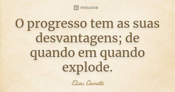 O progresso tem as suas desvantagens; de quando em quando explode.... Frase de Elias Canetti.