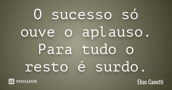 O sucesso só ouve o aplauso. Para tudo o resto é surdo.... Frase de Elias Canetti.
