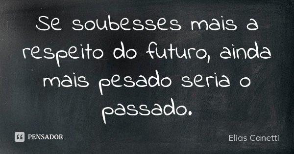 Se soubesses mais a respeito do futuro, ainda mais pesado seria o passado.... Frase de Elias Canetti.