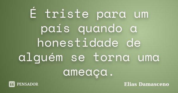 É triste para um país quando a honestidade de alguém se torna uma ameaça.... Frase de Elias Damasceno.