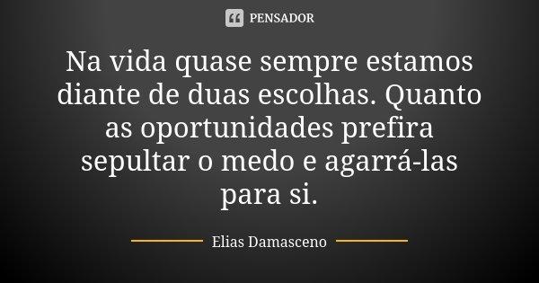 Na vida quase sempre estamos diante de duas escolhas. Quanto as oportunidades prefira sepultar o medo e agarrá-las para si.... Frase de Elias Damasceno.