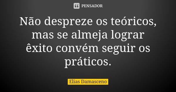Não despreze os teóricos, mas se almeja lograr êxito convém seguir os práticos.... Frase de Elias Damasceno.
