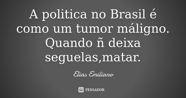 A politica no Brasil é como um tumor máligno. Quando ñ deixa seguelas,matar.... Frase de Elias Emiliano.