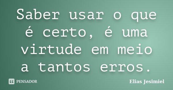 Saber usar o que é certo, é uma virtude em meio a tantos erros.... Frase de Elias Jesimiel.