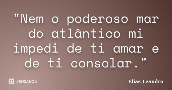 """Nem o poderoso mar do atlântico mi impedi de ti amar e de ti consolar.""... Frase de Elias Leandro."
