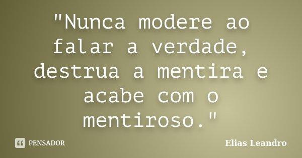 """""""Nunca modere ao falar a verdade, destrua a mentira e acabe com o mentiroso.""""... Frase de Elias Leandro."""