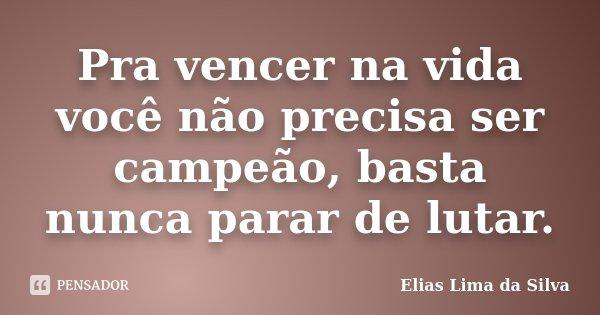 Pra vencer na vida você não precisa ser campeão, basta nunca parar de lutar.... Frase de Elias Lima da Silva.