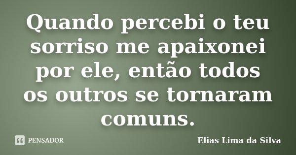 Quando percebi o teu sorriso me apaixonei por ele, então todos os outros se tornaram comuns.... Frase de Elias Lima da Silva.