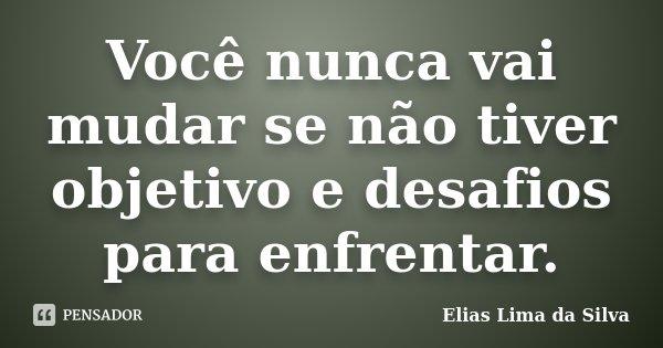 Você nunca vai mudar se não tiver objetivo e desafios para enfrentar.... Frase de Elias Lima da Silva.