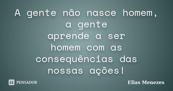 A gente não nasce homem, a gente aprende a ser homem com as consequências das nossas ações.!... Frase de Elias Menezes.