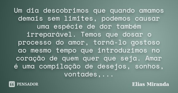 Um dia descobrimos que quando amamos demais sem limites, podemos causar uma espécie de dor também irreparável. Temos que dosar o processo do amor, torná-lo gost... Frase de Elias Miranda.