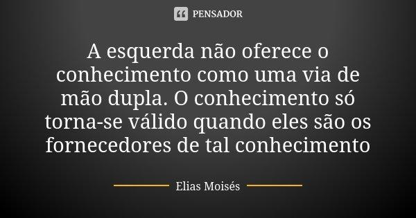 A esquerda não oferece o conhecimento como uma via de mão dupla. O conhecimento só torna-se válido quando eles são os fornecedores de tal conhecimento... Frase de Elias Moisés.