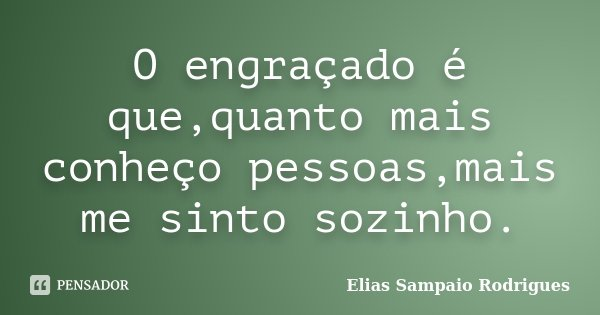 O engraçado é que,quanto mais conheço pessoas,mais me sinto sozinho.... Frase de Elias Sampaio Rodrigues.