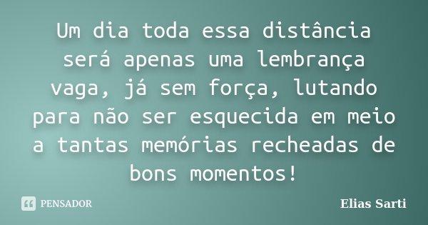 Um dia toda essa distância será apenas uma lembrança vaga, já sem força, lutando para não ser esquecida em meio a tantas memórias recheadas de bons momentos!... Frase de Elias Sarti.