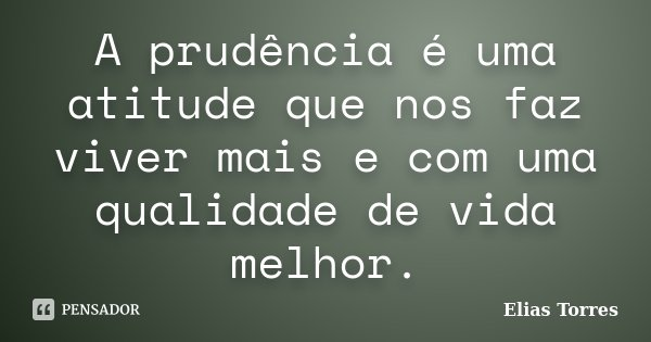 A prudência é uma atitude que nos faz viver mais e com uma qualidade de vida melhor.... Frase de Elias Torres.