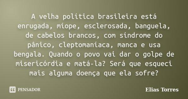 A velha política brasileira está enrugada, míope, esclerosada, banguela, de cabelos brancos, com síndrome do pânico, cleptomaníaca, manca e usa bengala. Quando ... Frase de Elias Torres.