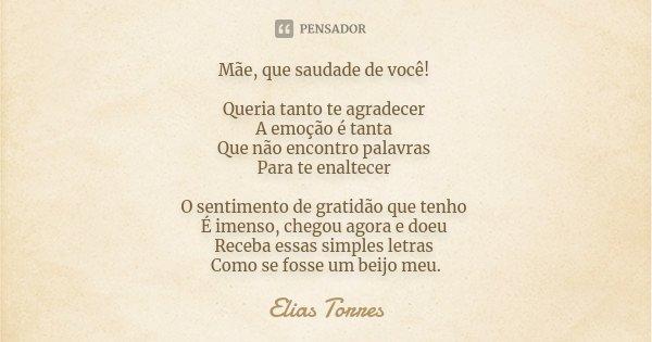 Mãe, que saudade de você! Queria tanto te agradecer A emoção é tanta Que não encontro palavras Para te enaltecer O sentimento de gratidão que tenho É imenso, ch... Frase de Elias Torres.