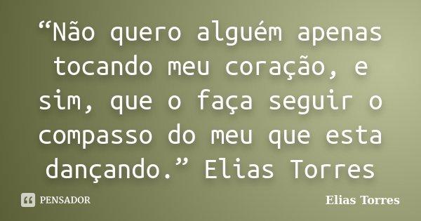 """""""Não quero alguém apenas tocando meu coração, e sim, que o faça seguir o compasso do meu que esta dançando."""" Elias Torres... Frase de Elias Torres."""