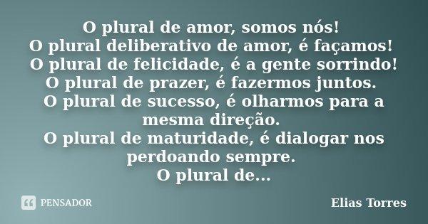 O plural de amor, somos nós! O plural deliberativo de amor, é façamos! O plural de felicidade, é a gente sorrindo! O plural de prazer, é fazermos juntos. O plur... Frase de Elias Torres.