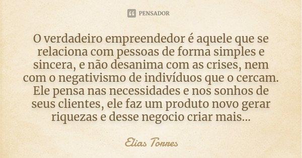 O verdadeiro empreendedor é aquele que se relaciona com pessoas de forma simples e sincera, e não desanima com as crises, nem com o negativismo de indivíduos qu... Frase de Elias Torres.
