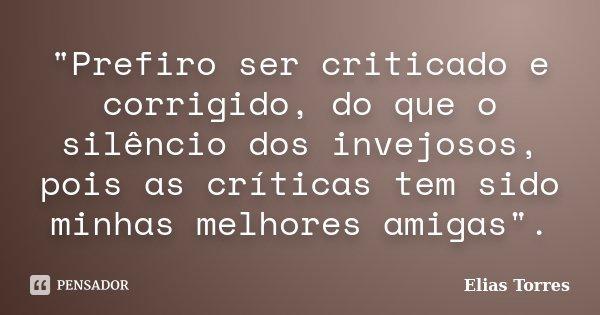"""""""Prefiro ser criticado e corrigido, do que o silêncio dos invejosos, pois as críticas tem sido minhas melhores amigas"""".... Frase de Elias Torres."""