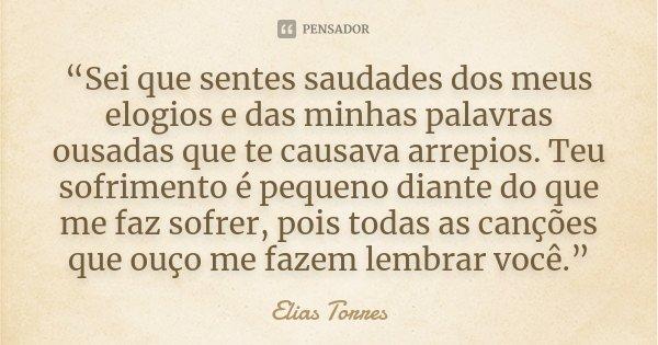 """""""Sei que sentes saudades dos meus elogios e das minhas palavras ousadas que te causava arrepios. Teu sofrimento é pequeno diante do que me faz sofrer, pois toda... Frase de Elias Torres."""