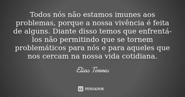 Todos nós não estamos imunes aos problemas, porque a nossa vivência é feita de alguns. Diante disso temos que enfrentá-los não permitindo que se tornem problemá... Frase de Elias Torres.