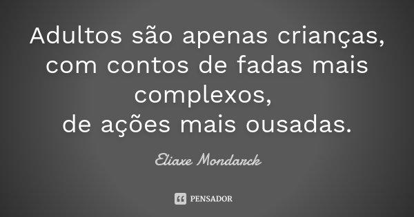 Adultos são apenas crianças, com contos de fadas mais complexos, de ações mais ousadas.... Frase de Eliaxe Mondarck.